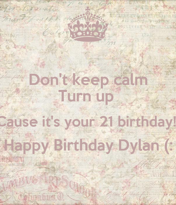 Don't keep calm Turn up  Cause it's your 21 birthday!  Happy Birthday Dylan (: