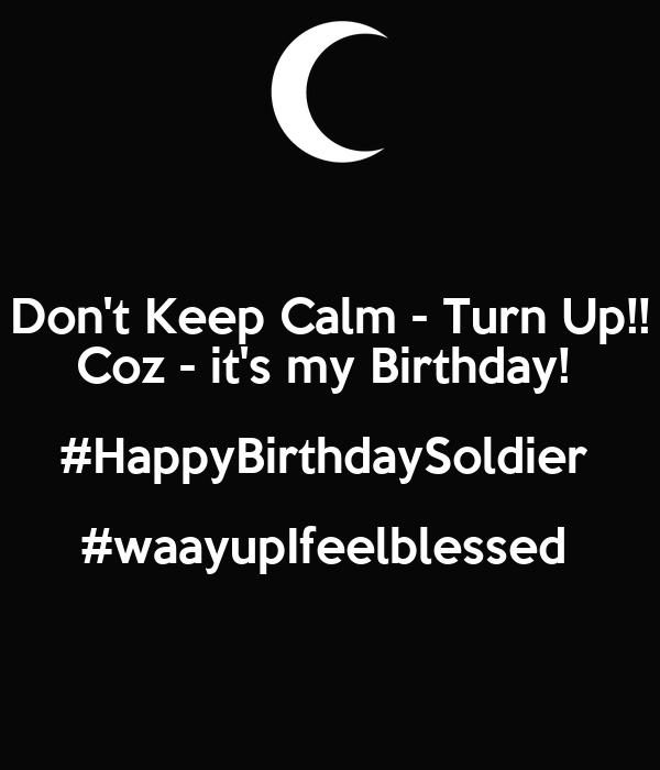 Don't Keep Calm - Turn Up!! Coz - it's my Birthday!  #HappyBirthdaySoldier  #waayupIfeelblessed