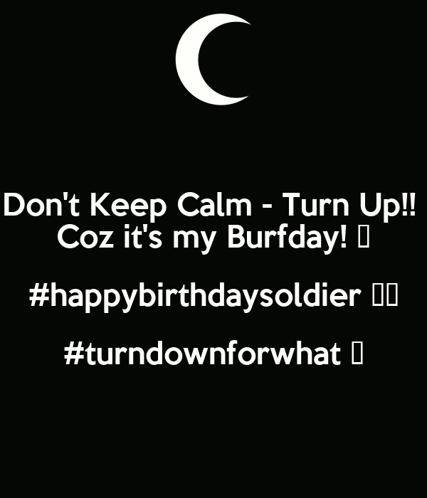 Don't Keep Calm - Turn Up!!  Coz it's my Burfday! 🎂 #happybirthdaysoldier ☑️ #turndownforwhat 💁