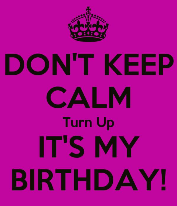 DON'T KEEP CALM Turn Up IT'S MY BIRTHDAY!