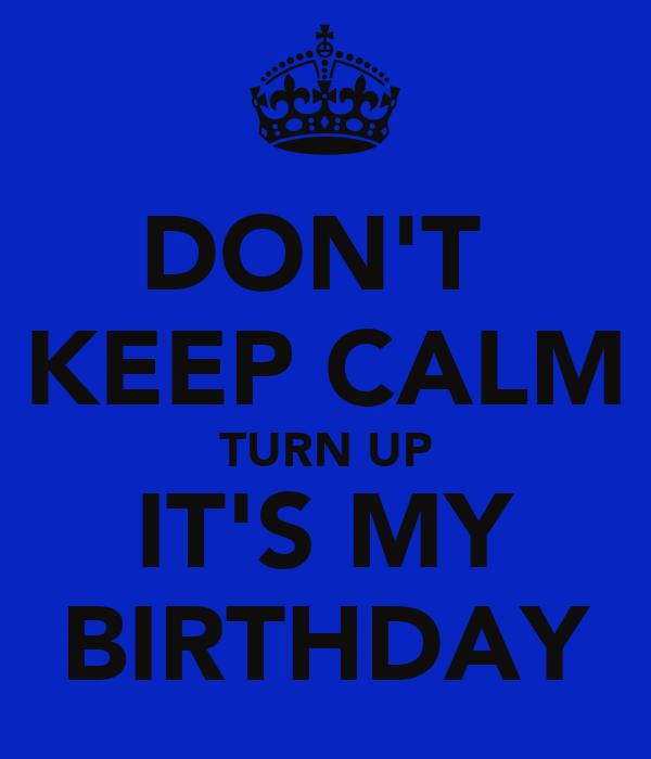 DON'T  KEEP CALM TURN UP IT'S MY BIRTHDAY