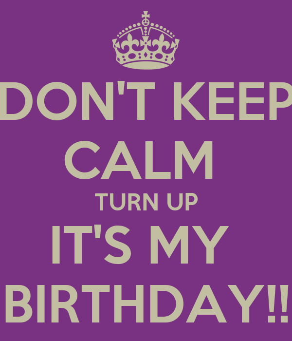 DON'T KEEP CALM  TURN UP IT'S MY  BIRTHDAY!!