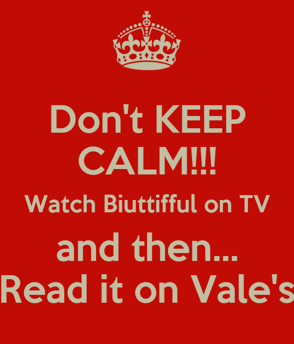 Don't KEEP CALM!!! Watch Biuttifful on TV and then... Read it on Vale's