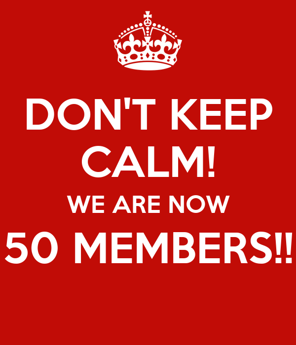 DON'T KEEP CALM! WE ARE NOW 50 MEMBERS!!
