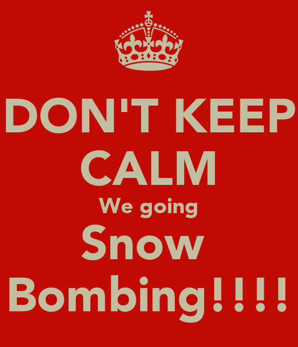 DON'T KEEP CALM We going Snow  Bombing!!!!