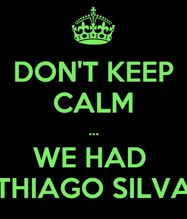 DON'T KEEP CALM ... WE HAD  THIAGO SILVA