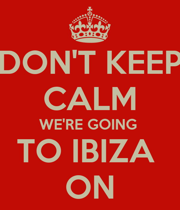 DON'T KEEP CALM WE'RE GOING  TO IBIZA  ON