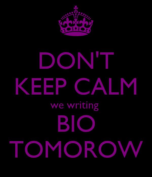 DON'T KEEP CALM we writing  BIO TOMOROW