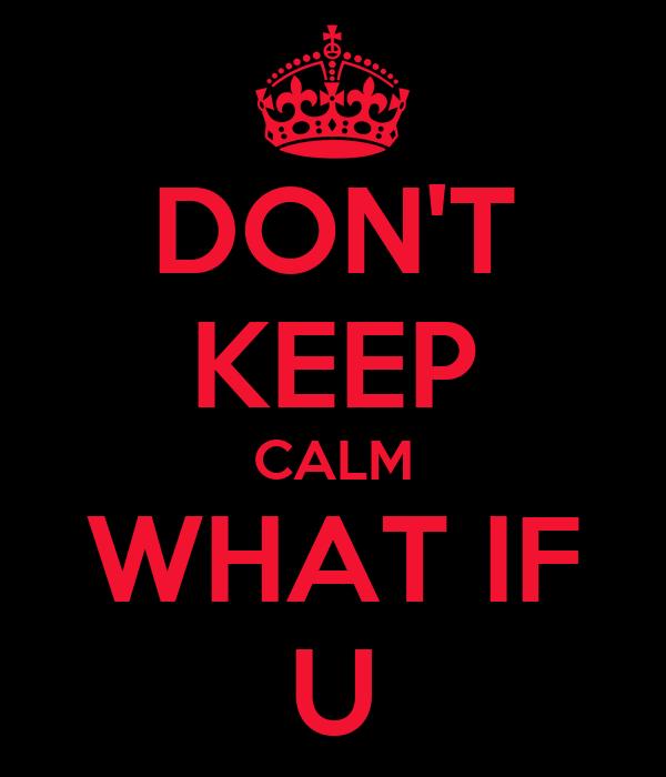 DON'T KEEP CALM WHAT IF U