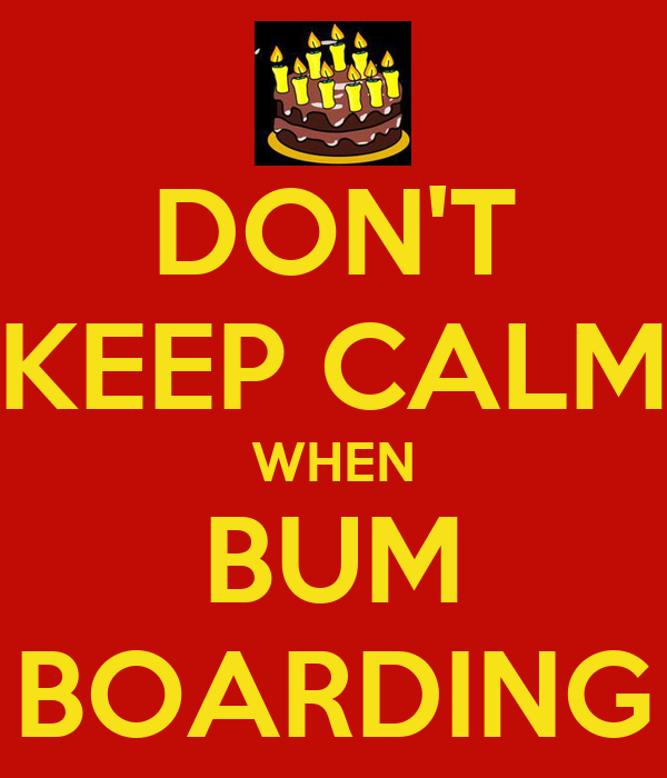 DON'T KEEP CALM WHEN BUM BOARDING