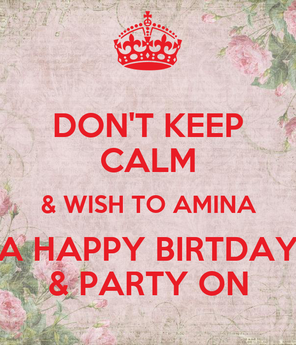 DON'T KEEP CALM & WISH TO AMINA A HAPPY BIRTDAY & PARTY ON