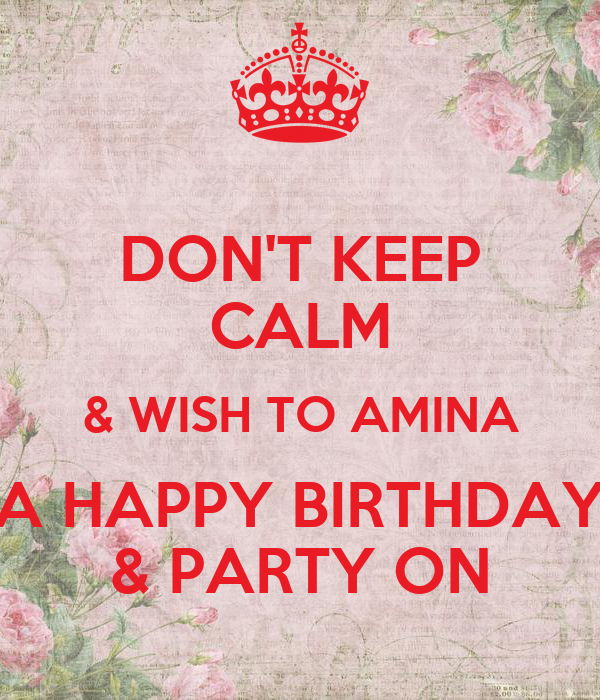 DON'T KEEP CALM & WISH TO AMINA A HAPPY BIRTHDAY & PARTY ON