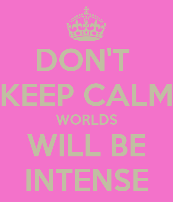 DON'T  KEEP CALM WORLDS WILL BE INTENSE