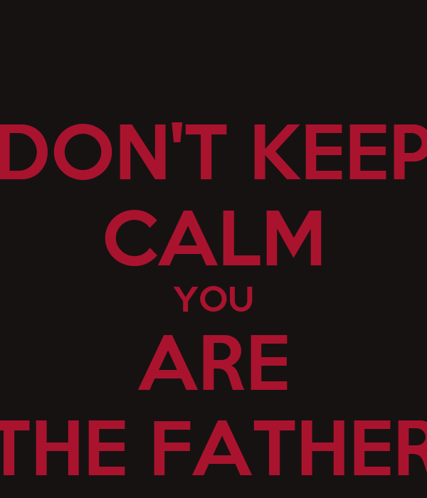DON'T KEEP CALM YOU ARE THE FATHER