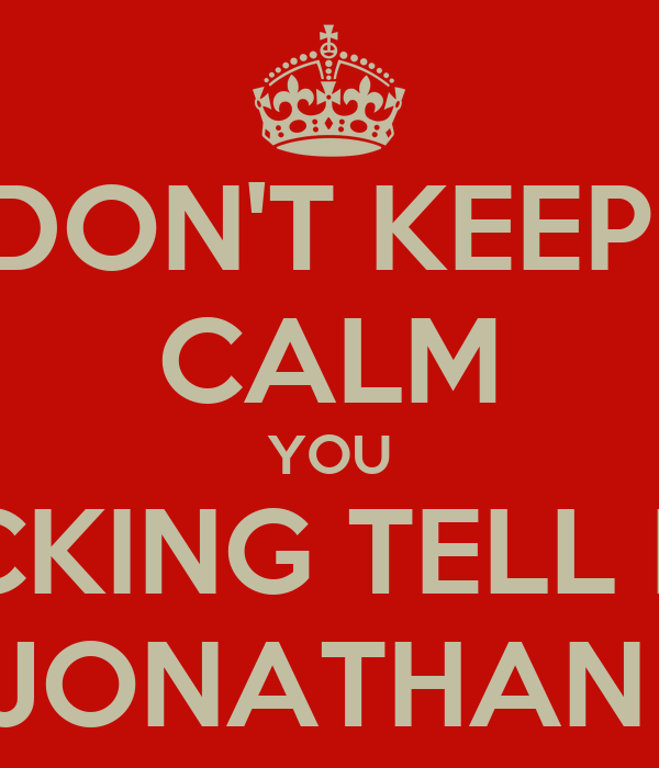DON'T KEEP  CALM YOU FUCKING TELL HER JONATHAN