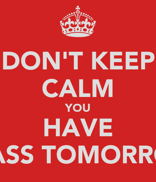 DON'T KEEP CALM YOU HAVE CLASS TOMORROW