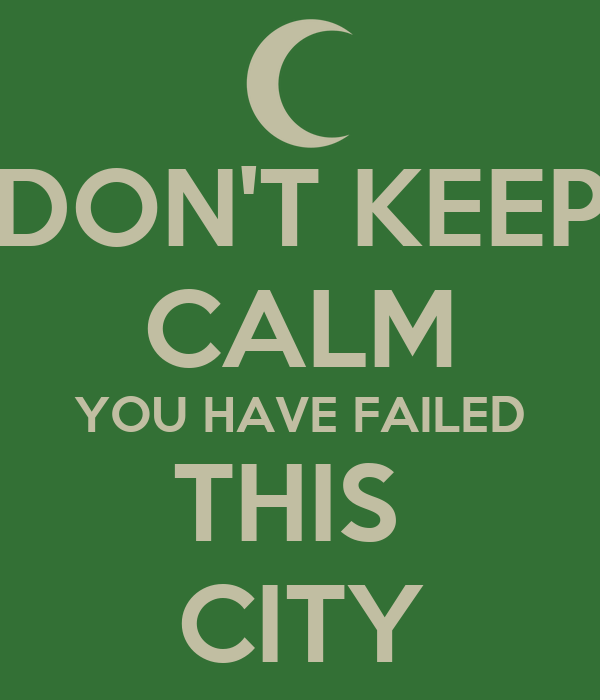 DON'T KEEP CALM YOU HAVE FAILED THIS  CITY
