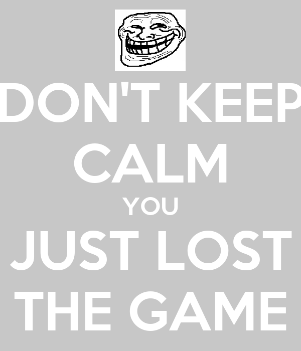 DON'T KEEP CALM YOU JUST LOST THE GAME