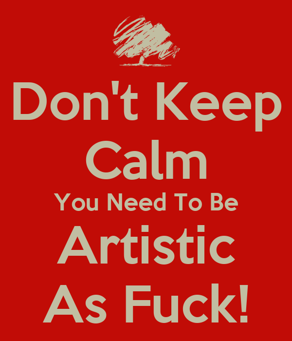 Don't Keep Calm You Need To Be Artistic As Fuck!