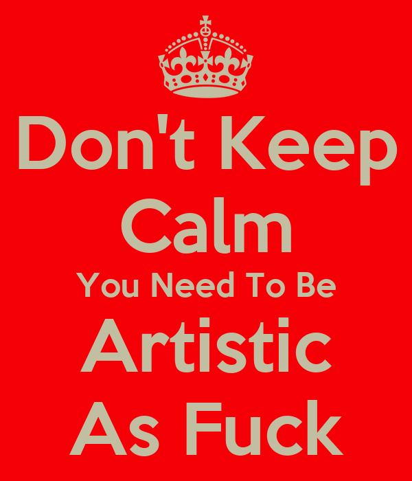 Don't Keep Calm You Need To Be Artistic As Fuck