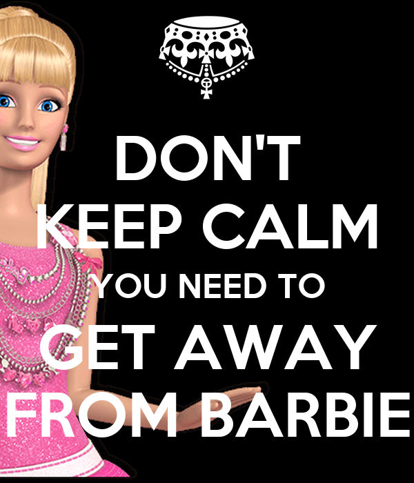DON'T KEEP CALM YOU NEED TO GET AWAY FROM BARBIE