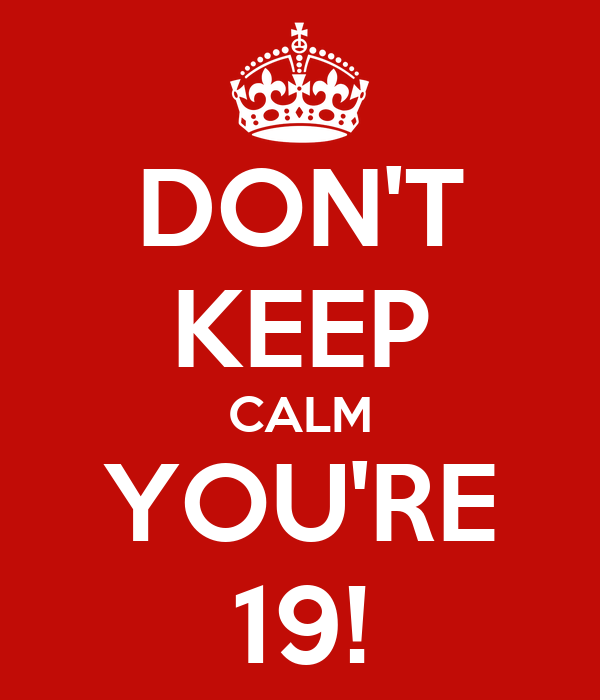 DON'T KEEP CALM YOU'RE 19!