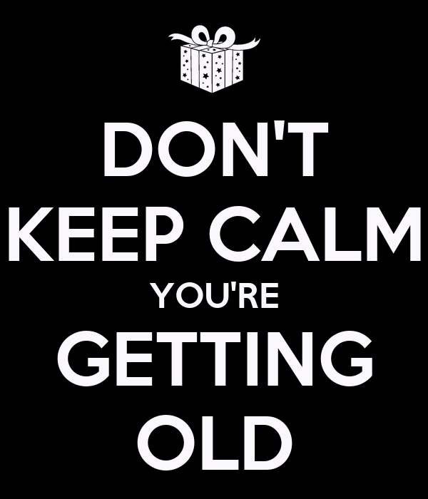 DON'T KEEP CALM YOU'RE GETTING OLD
