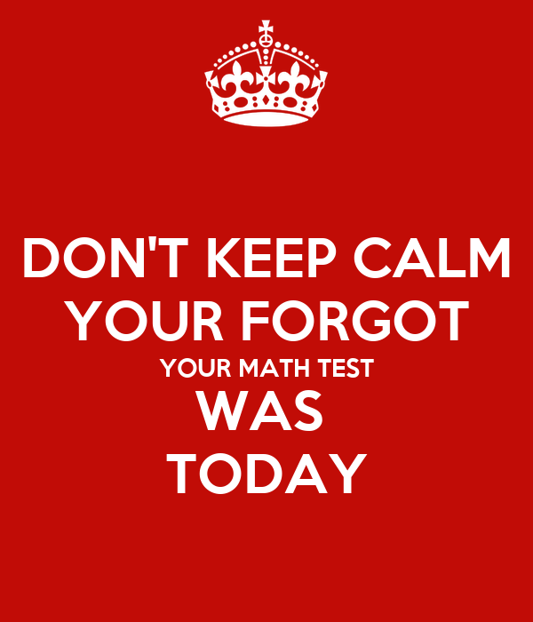 DON'T KEEP CALM YOUR FORGOT YOUR MATH TEST WAS  TODAY