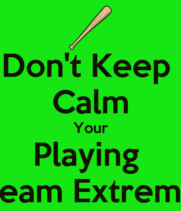 Don't Keep  Calm Your Playing  Team Extreme