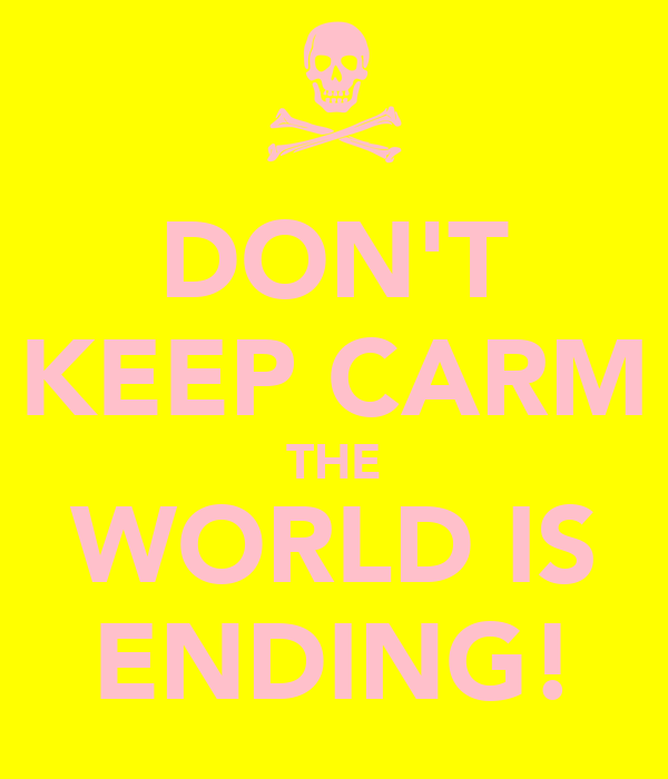 DON'T KEEP CARM THE WORLD IS ENDING!