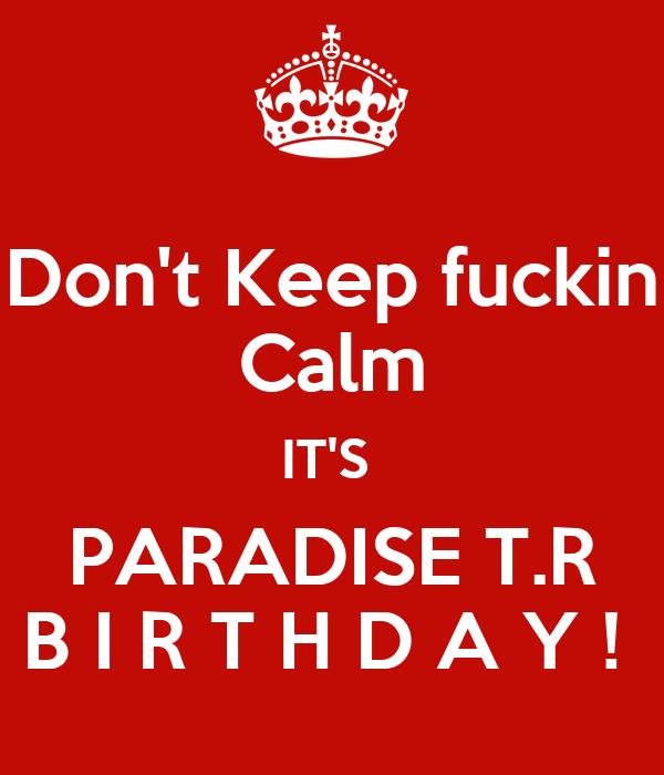 Don't Keep fuckin Calm IT'S  PARADISE T.R B I R T H D A Y !