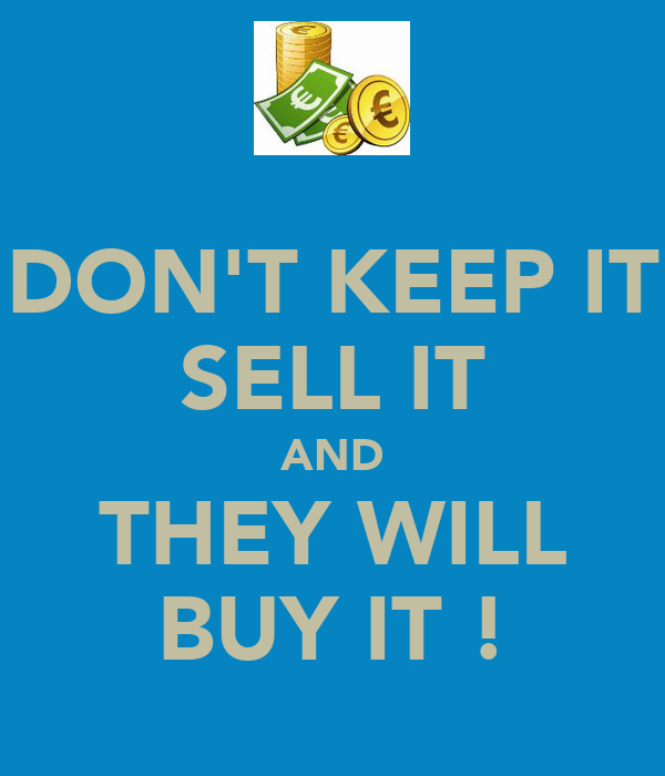 DON'T KEEP IT SELL IT AND THEY WILL BUY IT !