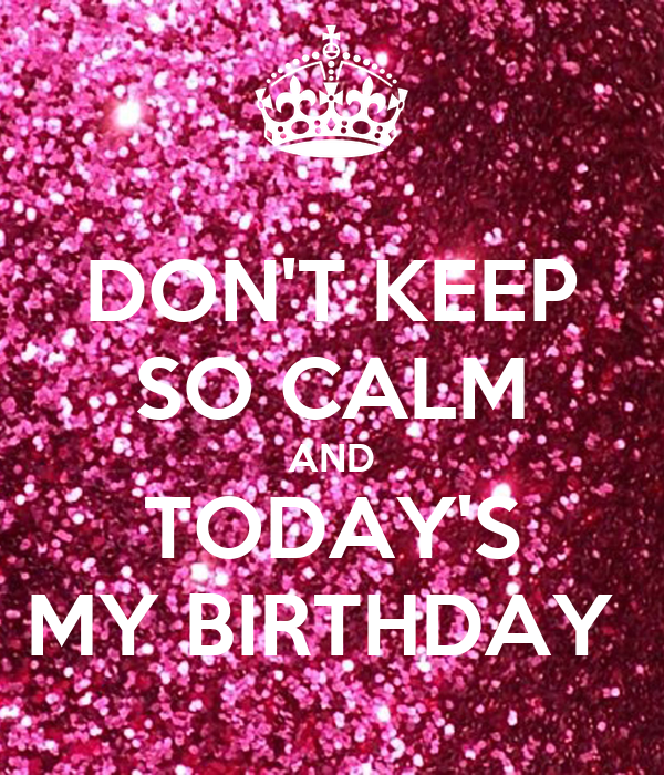 DON'T KEEP SO CALM AND TODAY'S MY BIRTHDAY