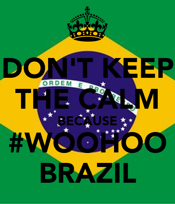 DON'T KEEP THE CALM BECAUSE #WOOHOO BRAZIL