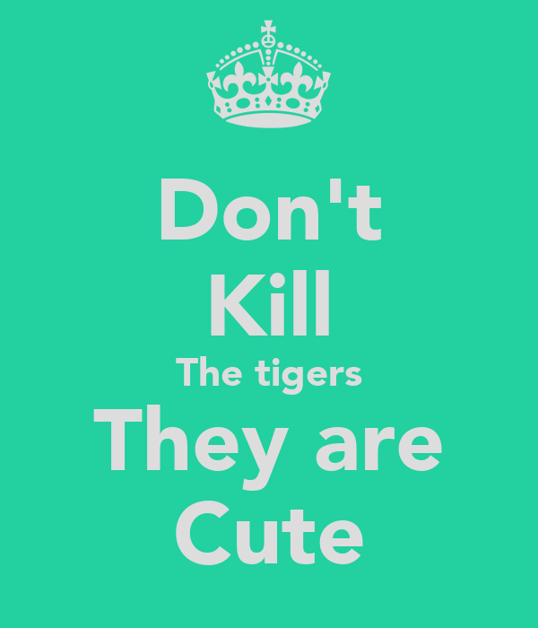 Don't Kill The tigers They are Cute