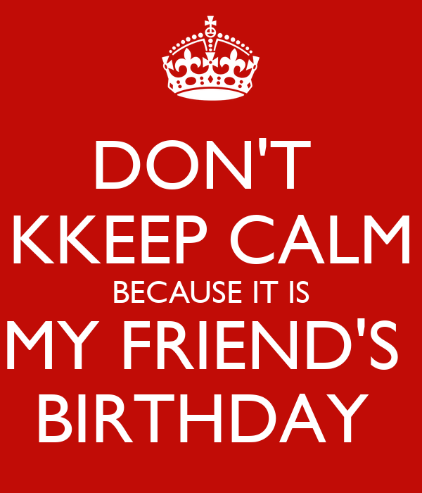 DON'T  KKEEP CALM BECAUSE IT IS MY FRIEND'S  BIRTHDAY