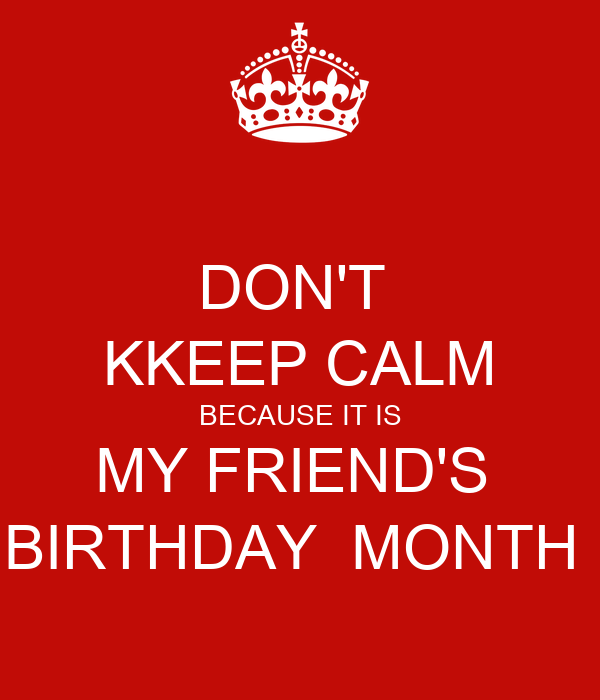DON'T  KKEEP CALM BECAUSE IT IS MY FRIEND'S  BIRTHDAY  MONTH
