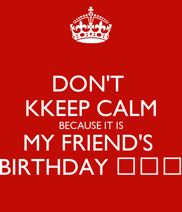 DON'T  KKEEP CALM BECAUSE IT IS MY FRIEND'S  BIRTHDAY ✌🎂🎁