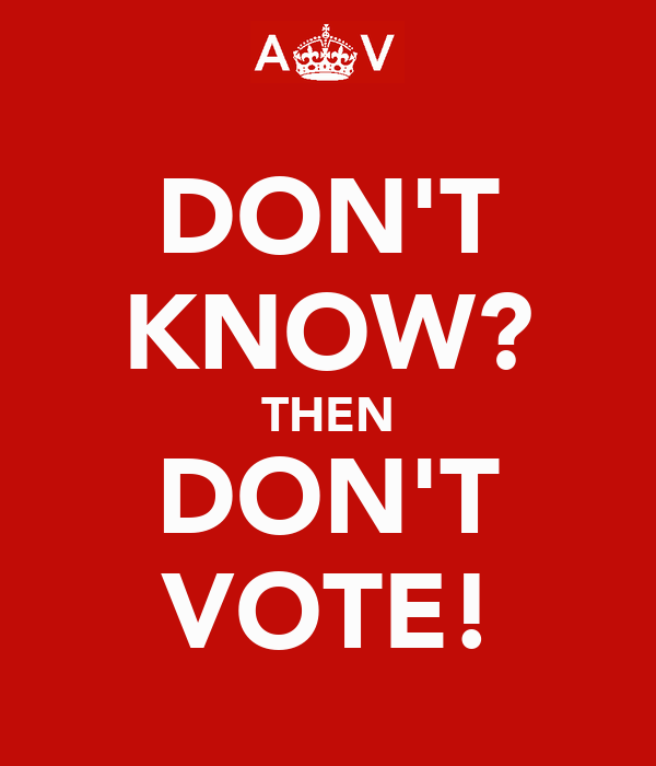 DON'T KNOW? THEN DON'T VOTE!