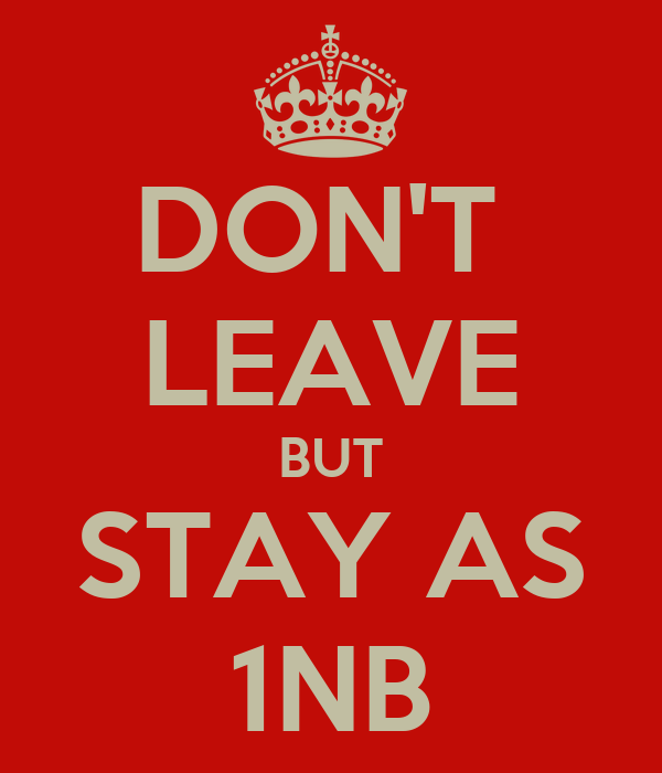 DON'T  LEAVE BUT STAY AS 1NB