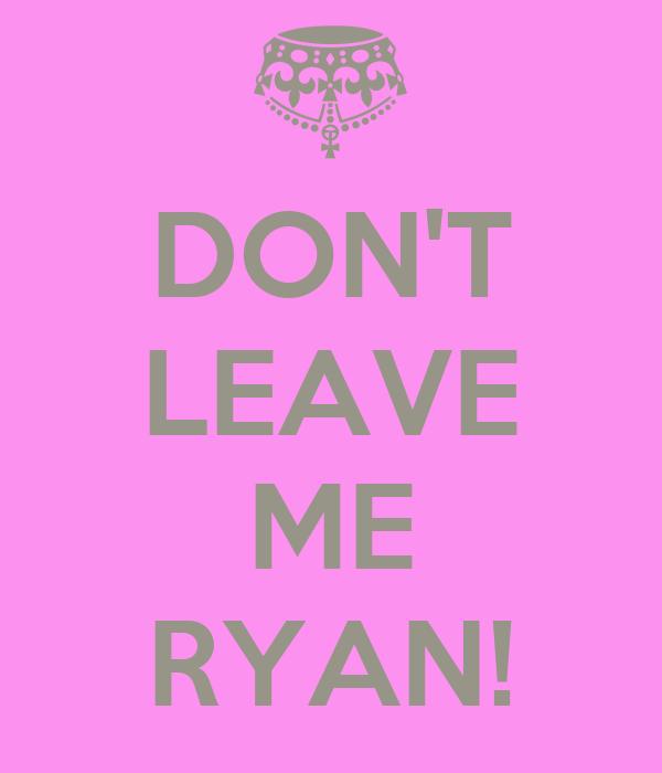DON'T LEAVE  ME RYAN!
