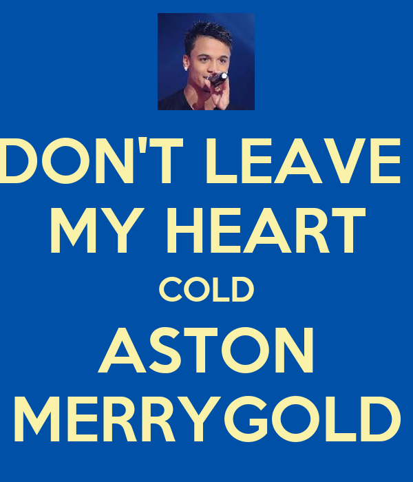 DON'T LEAVE  MY HEART COLD ASTON MERRYGOLD