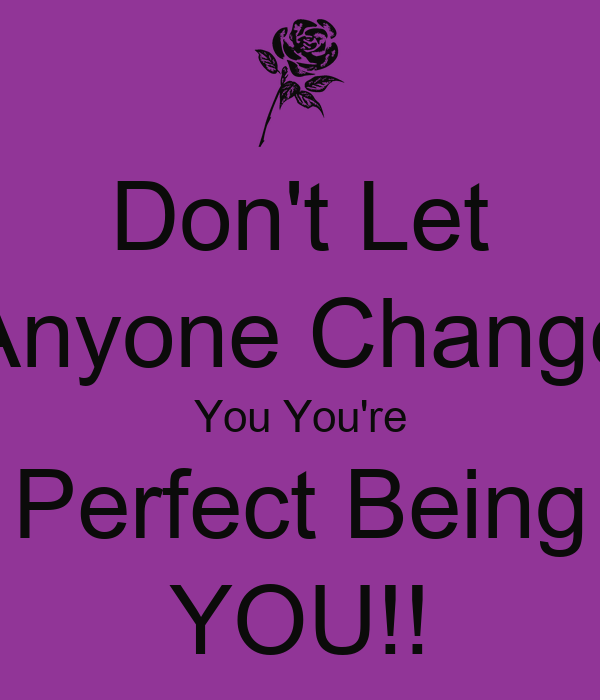 Don't Let Anyone Change You You're Perfect Being YOU!!