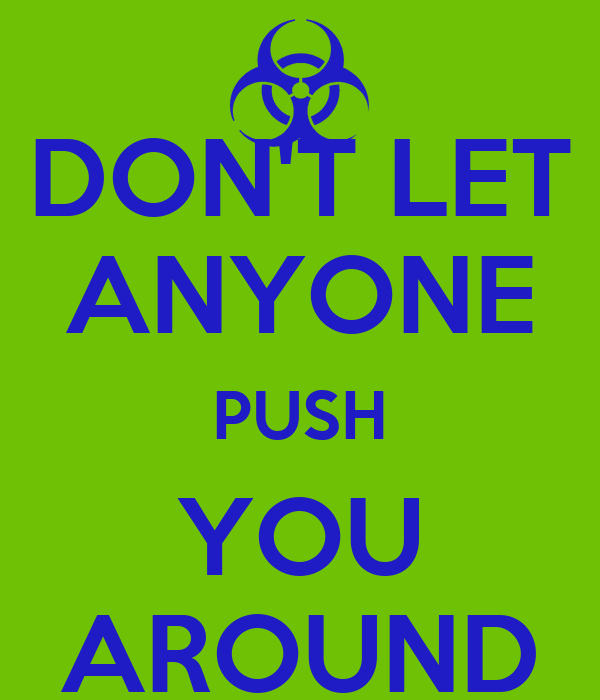 DON'T LET ANYONE PUSH YOU AROUND