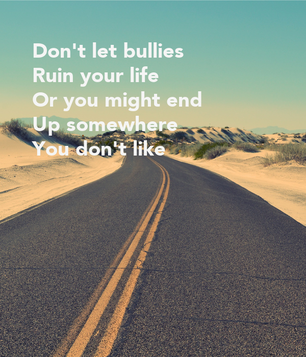 Don't let bullies  Ruin your life Or you might end  Up somewhere You don't like
