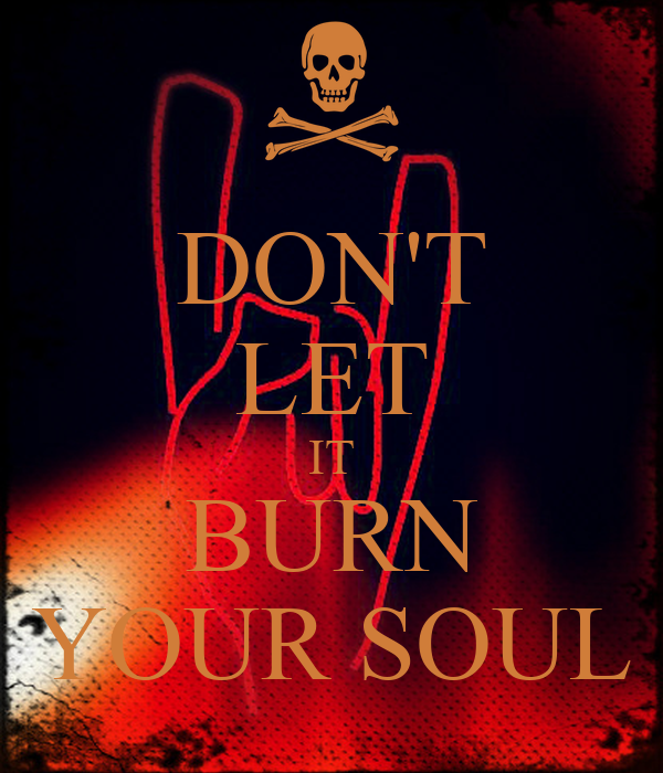 DON'T LET IT BURN YOUR SOUL