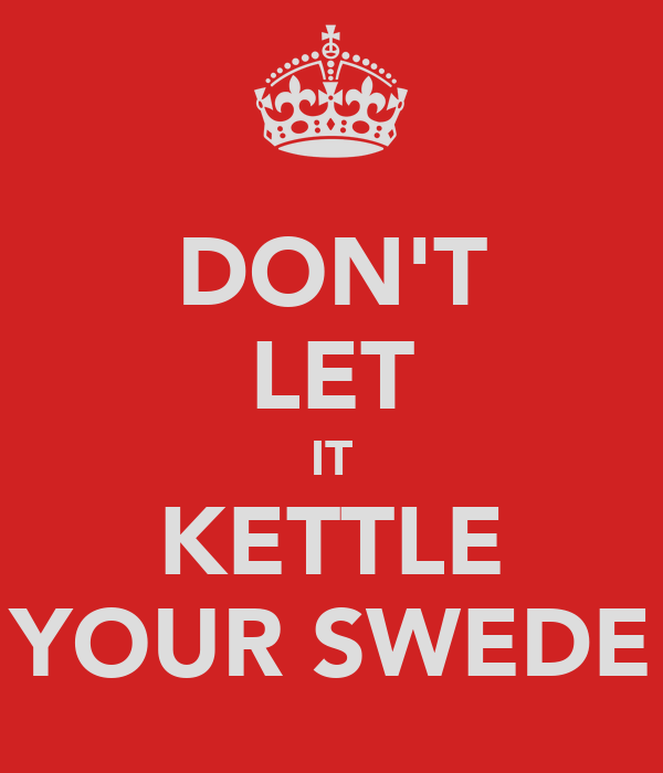 DON'T LET IT KETTLE YOUR SWEDE