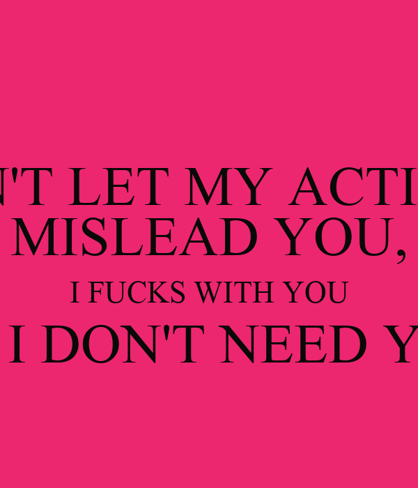 DON'T LET MY ACTIONS MISLEAD YOU, I FUCKS WITH YOU BUT I DON'T NEED YOU !