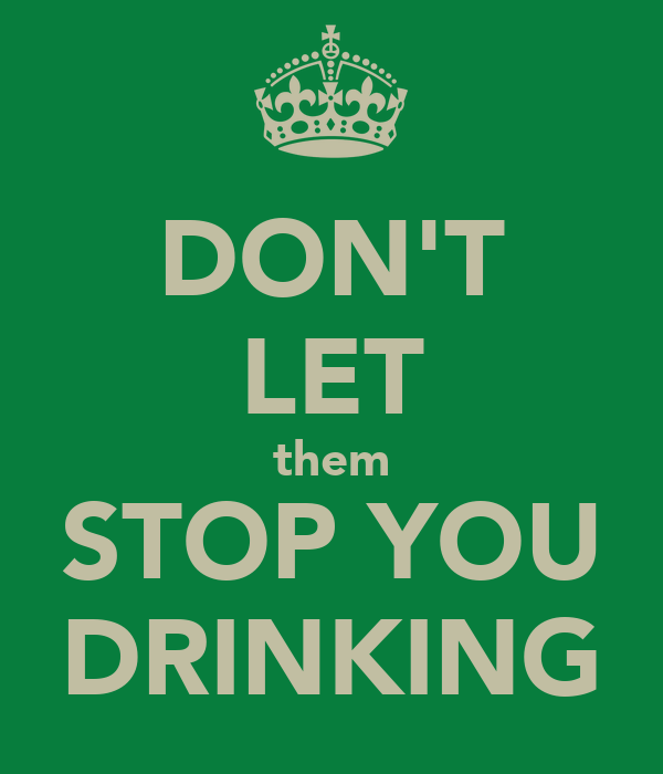 DON'T LET them STOP YOU DRINKING