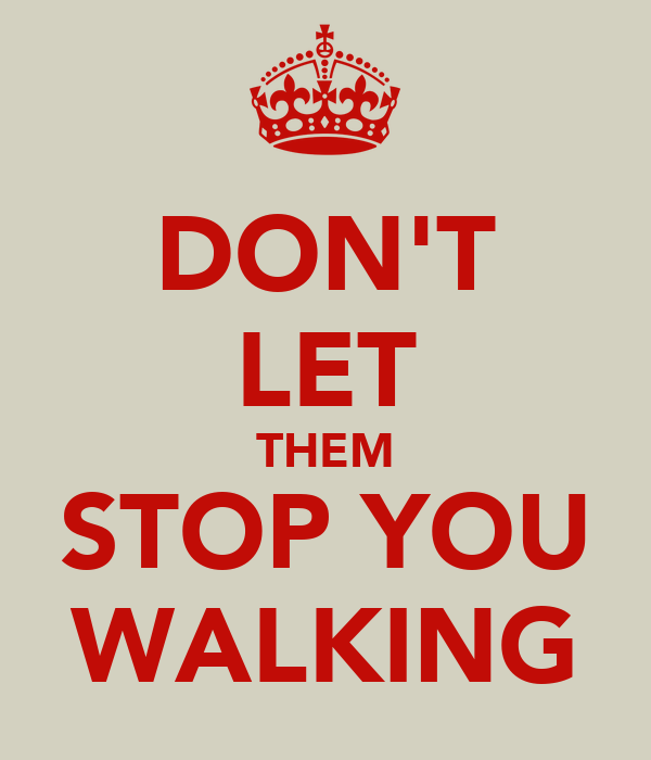 DON'T LET THEM STOP YOU WALKING